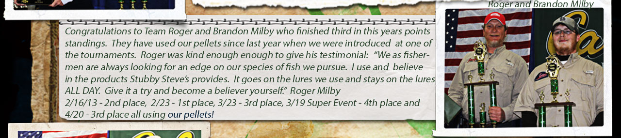 Roger and  Brandon Milby finshed third in Crappie USA's 2013 points race using our Fish Food Pellets....